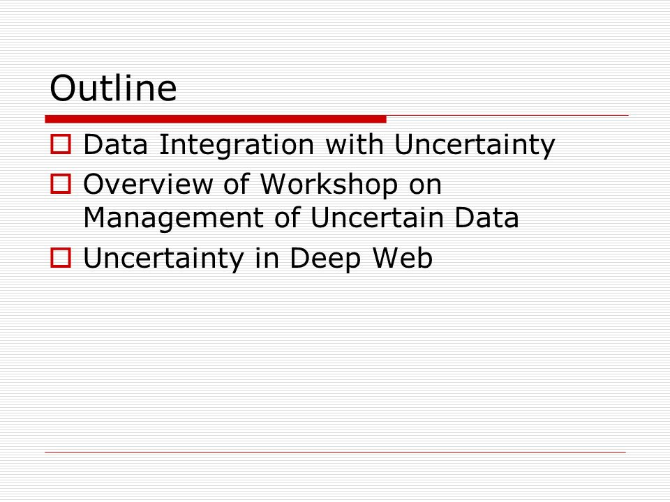 Outline Data Integration with Uncertainty Overview of Workshop on Management of Uncertain Data Uncertainty in Deep Web