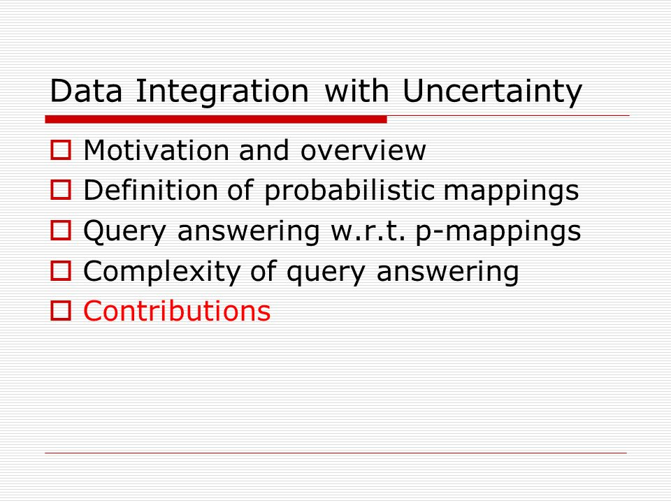 Data Integration with Uncertainty Motivation and overview Definition of probabilistic mappings Query answering w.r.t.