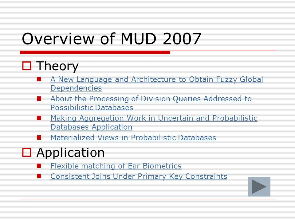 Overview of MUD 2007 Theory A New Language and Architecture to Obtain Fuzzy Global Dependencies A New Language and Architecture to Obtain Fuzzy Global Dependencies About the Processing of Division Queries Addressed to Possibilistic Databases About the Processing of Division Queries Addressed to Possibilistic Databases Making Aggregation Work in Uncertain and Probabilistic Databases Application Making Aggregation Work in Uncertain and Probabilistic Databases Application Materialized Views in Probabilistic Databases Application Flexible matching of Ear Biometrics Consistent Joins Under Primary Key Constraints