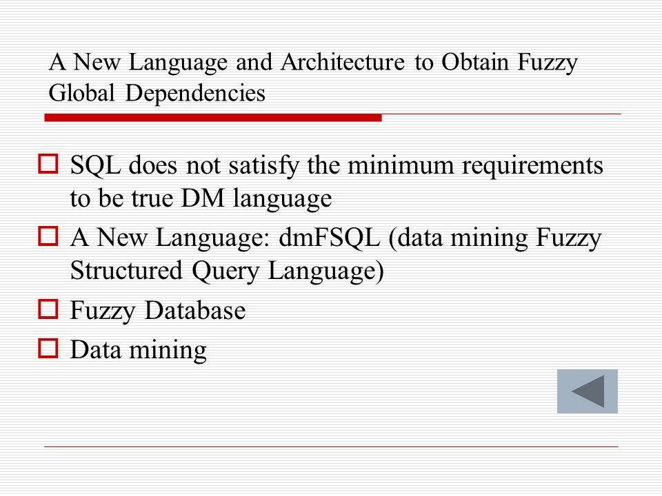 A New Language and Architecture to Obtain Fuzzy Global Dependencies SQL does not satisfy the minimum requirements to be true DM language A New Language: dmFSQL (data mining Fuzzy Structured Query Language) Fuzzy Database Data mining