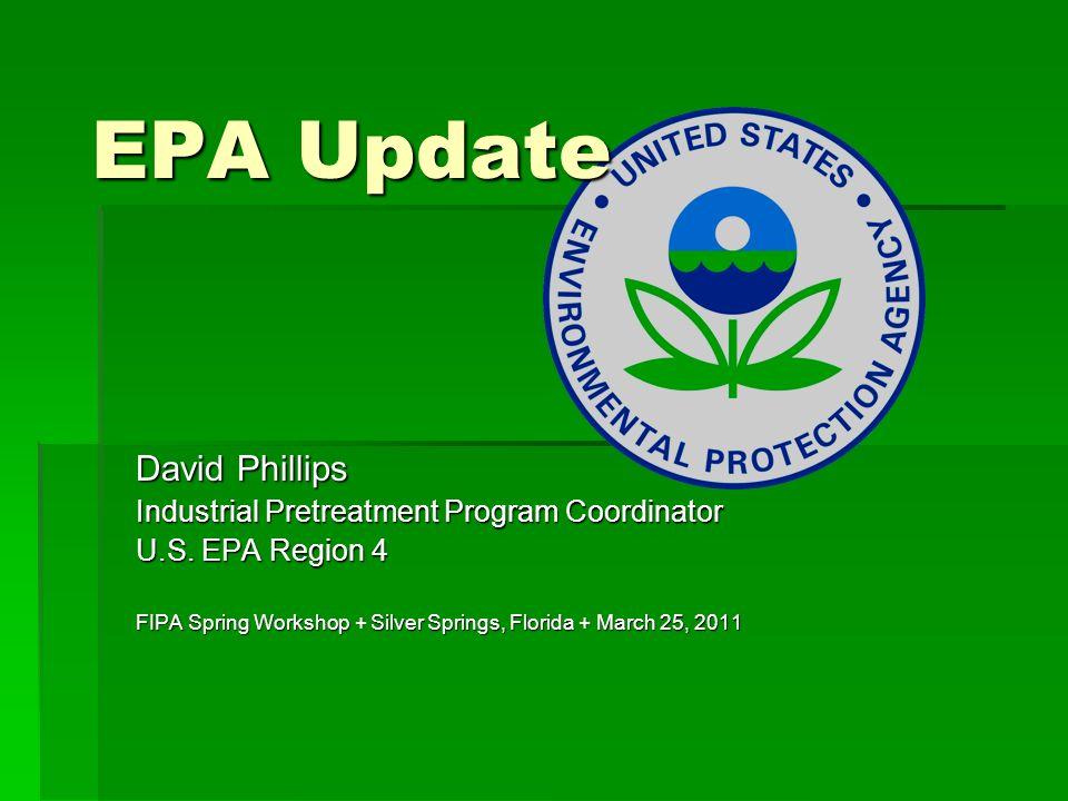 EPA Update David Phillips Industrial Pretreatment Program Coordinator U.S. EPA Region 4 FIPA Spring Workshop + Silver Springs, Florida + March 25, 201