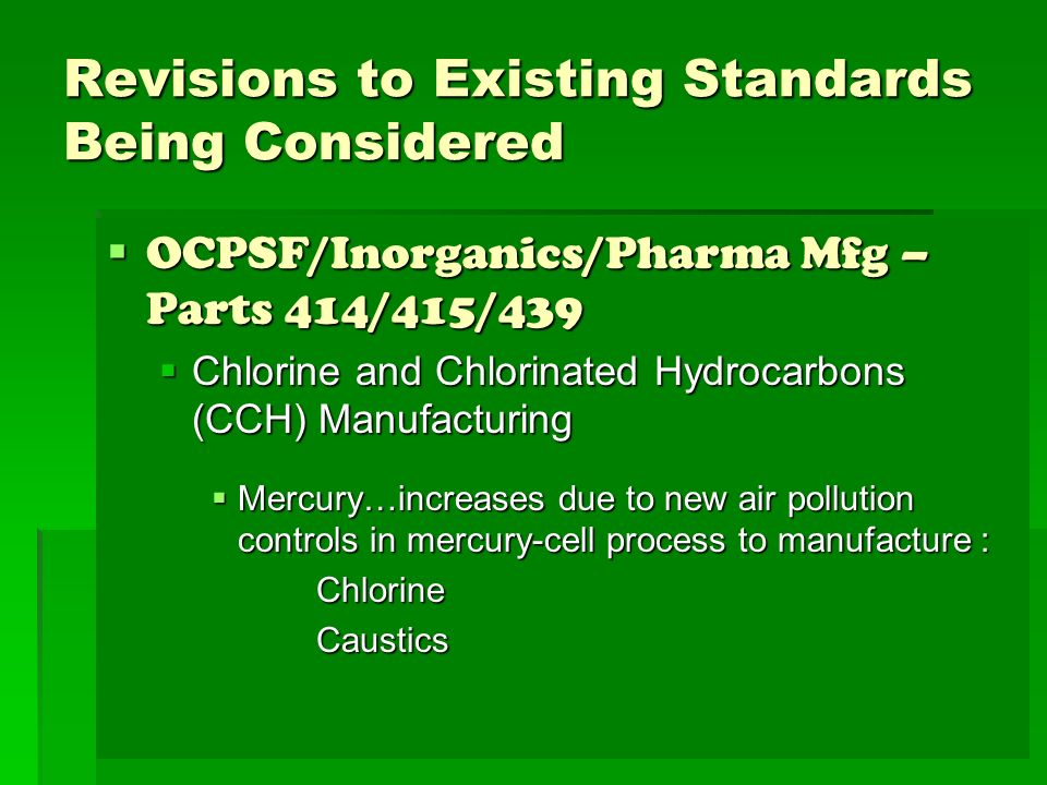 Revisions to Existing Standards Being Considered OCPSF/Inorganics/Pharma Mfg – Parts 414/415/439 OCPSF/Inorganics/Pharma Mfg – Parts 414/415/439 Chlorine and Chlorinated Hydrocarbons (CCH) Manufacturing Chlorine and Chlorinated Hydrocarbons (CCH) Manufacturing Mercury…increases due to new air pollution controls in mercury-cell process to manufacture : Mercury…increases due to new air pollution controls in mercury-cell process to manufacture :ChlorineCaustics