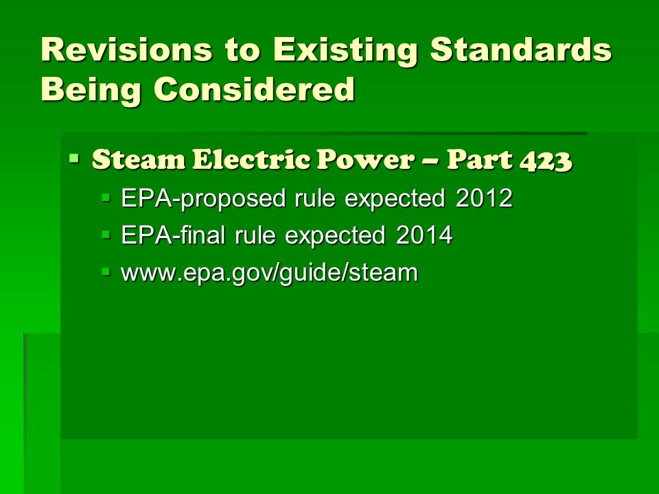 Revisions to Existing Standards Being Considered Steam Electric Power – Part 423 Steam Electric Power – Part 423 EPA-proposed rule expected 2012 EPA-proposed rule expected 2012 EPA-final rule expected 2014 EPA-final rule expected 2014 www.epa.gov/guide/steam www.epa.gov/guide/steam