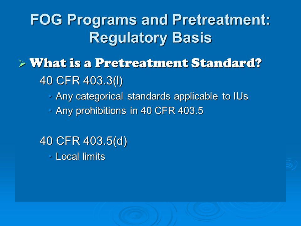 FOG Programs and Pretreatment: Regulatory Basis What is a Pretreatment Standard? What is a Pretreatment Standard? 40 CFR 403.3(l) 40 CFR 403.3(l) Any