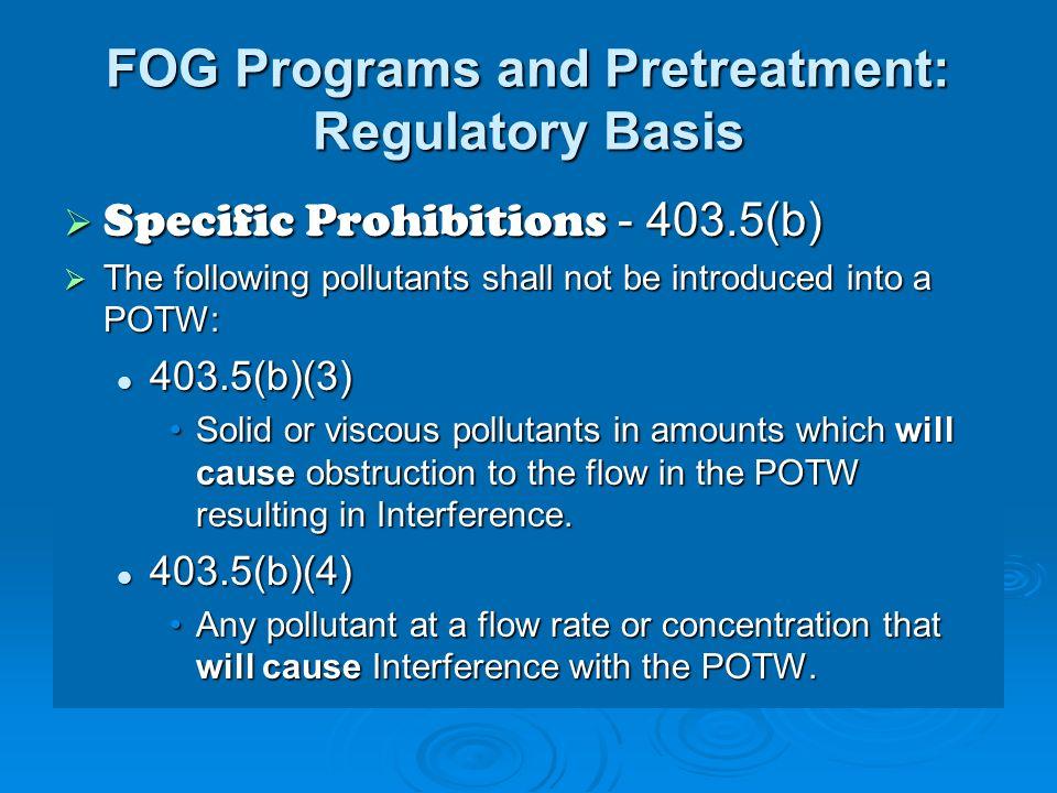 FOG Programs and Pretreatment: Regulatory Basis Specific Prohibitions - 403.5(b) Specific Prohibitions - 403.5(b) The following pollutants shall not b