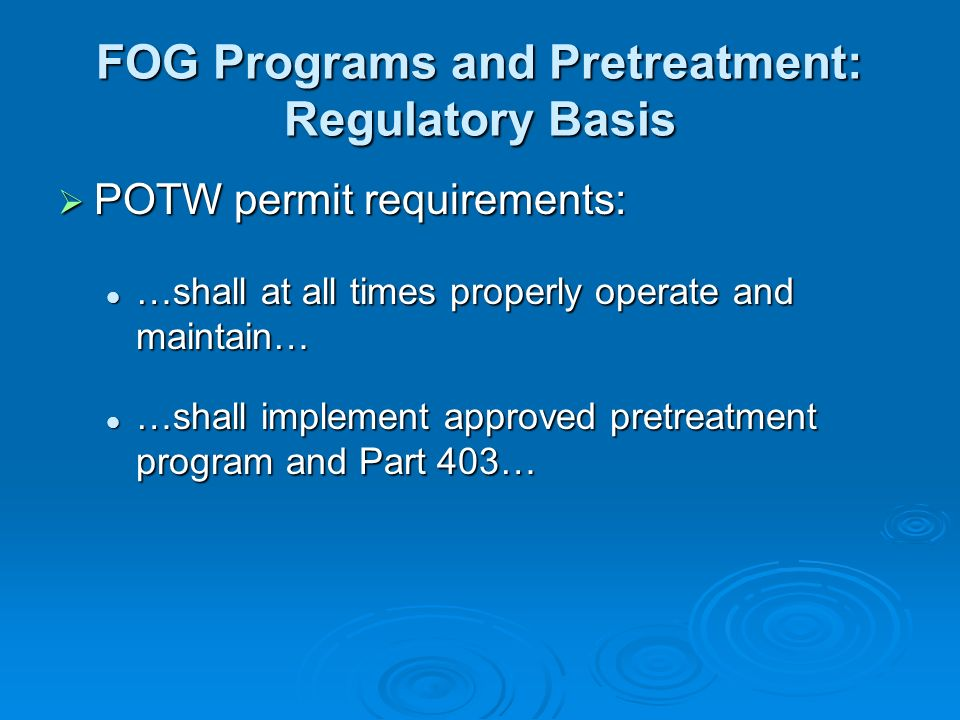 POTW permit requirements: POTW permit requirements: …shall at all times properly operate and maintain… …shall at all times properly operate and maintain… …shall implement approved pretreatment program and Part 403… …shall implement approved pretreatment program and Part 403… FOG Programs and Pretreatment: Regulatory Basis