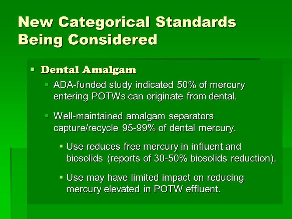 New Categorical Standards Being Considered Dental Amalgam Dental Amalgam ADA-funded study indicated 50% of mercury entering POTWs can originate from d