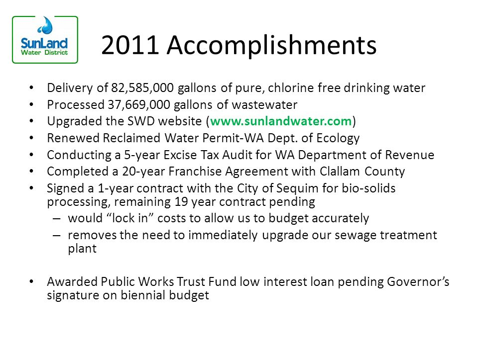 2011 Accomplishments Delivery of 82,585,000 gallons of pure, chlorine free drinking water Processed 37,669,000 gallons of wastewater Upgraded the SWD website (www.sunlandwater.com) Renewed Reclaimed Water Permit-WA Dept.