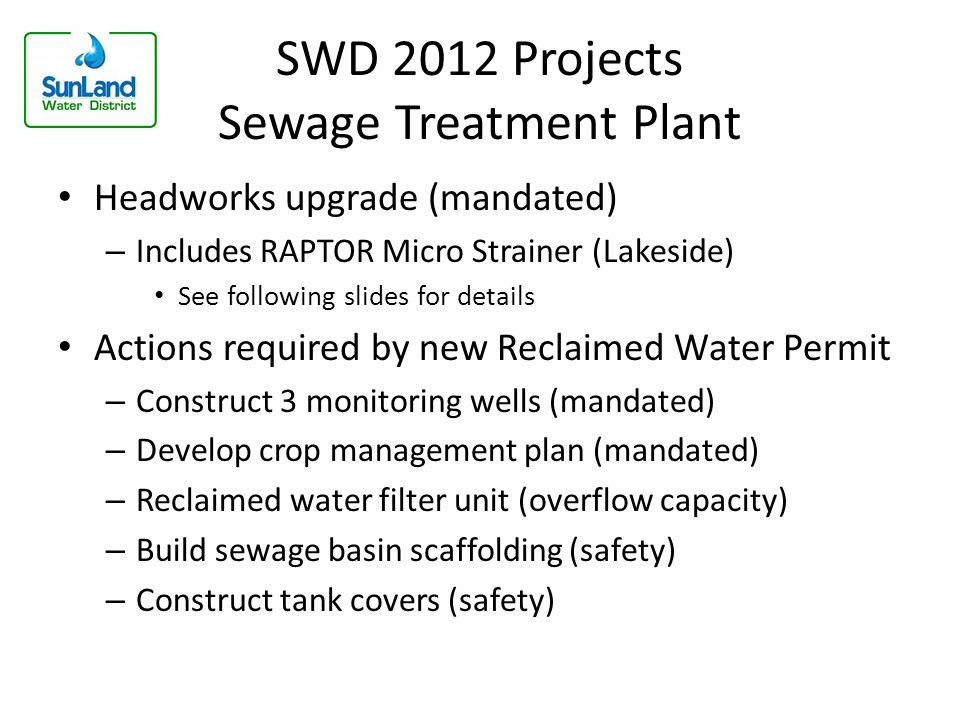 SWD 2012 Projects Sewage Treatment Plant Headworks upgrade (mandated) – Includes RAPTOR Micro Strainer (Lakeside) See following slides for details Actions required by new Reclaimed Water Permit – Construct 3 monitoring wells (mandated) – Develop crop management plan (mandated) – Reclaimed water filter unit (overflow capacity) – Build sewage basin scaffolding (safety) – Construct tank covers (safety)
