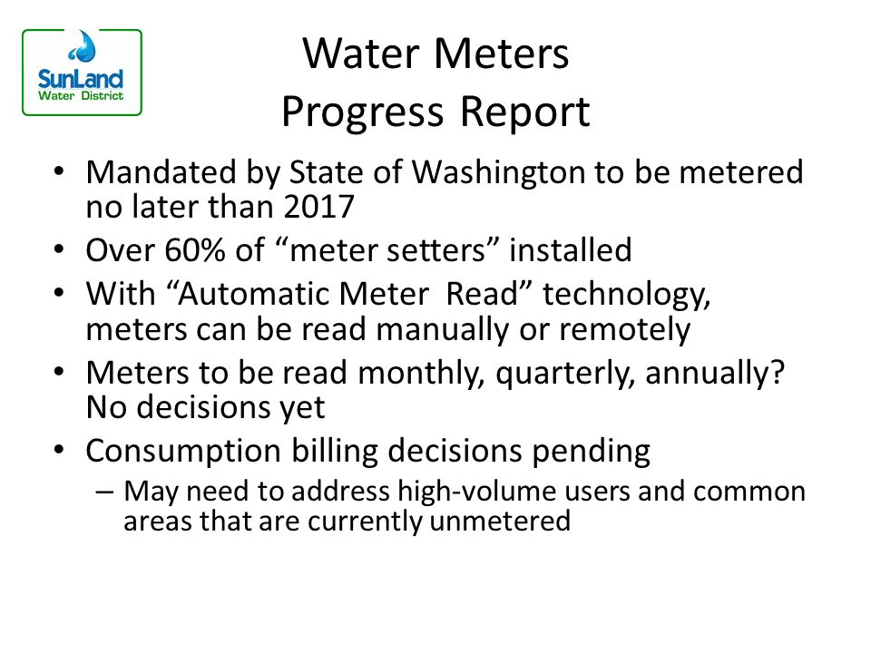 Water Meters Progress Report Mandated by State of Washington to be metered no later than 2017 Over 60% of meter setters installed With Automatic Meter Read technology, meters can be read manually or remotely Meters to be read monthly, quarterly, annually.