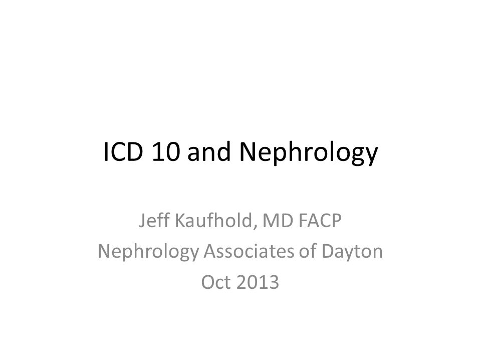 ICD 10 and Nephrology Jeff Kaufhold, MD FACP Nephrology Associates of Dayton Oct 2013