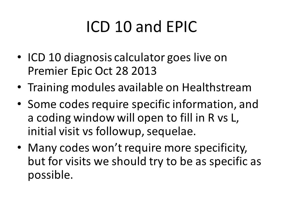 ICD 10 and EPIC ICD 10 diagnosis calculator goes live on Premier Epic Oct 28 2013 Training modules available on Healthstream Some codes require specif