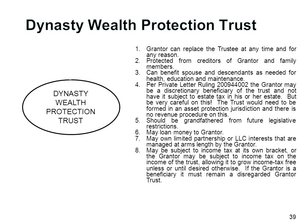 39 DYNASTY WEALTH PROTECTION TRUST 1.Grantor can replace the Trustee at any time and for any reason. 2.Protected from creditors of Grantor and family