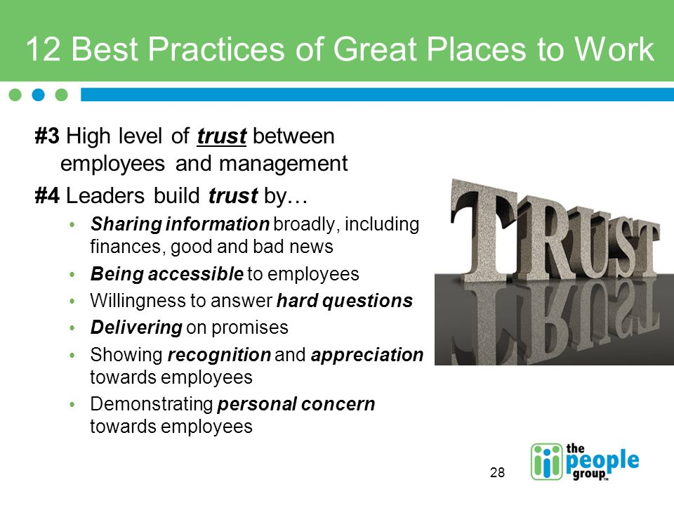 28 12 Best Practices of Great Places to Work #3 High level of trust between employees and management #4 Leaders build trust by… Sharing information broadly, including finances, good and bad news Being accessible to employees Willingness to answer hard questions Delivering on promises Showing recognition and appreciation towards employees Demonstrating personal concern towards employees