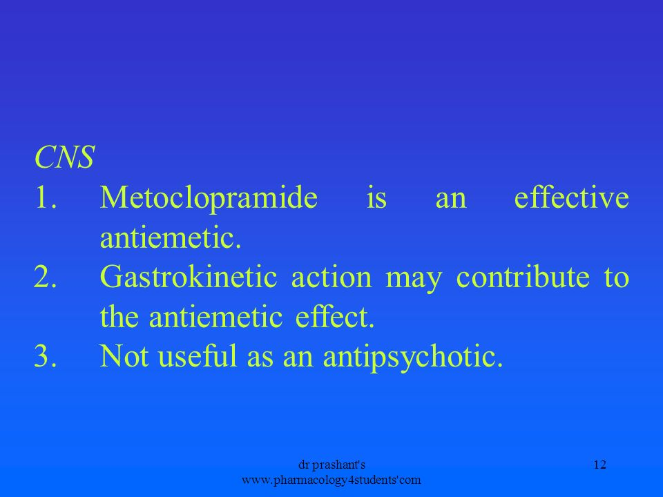 CNS 1.Metoclopramide is an effective antiemetic. 2.Gastrokinetic action may contribute to the antiemetic effect. 3.Not useful as an antipsychotic. 12d