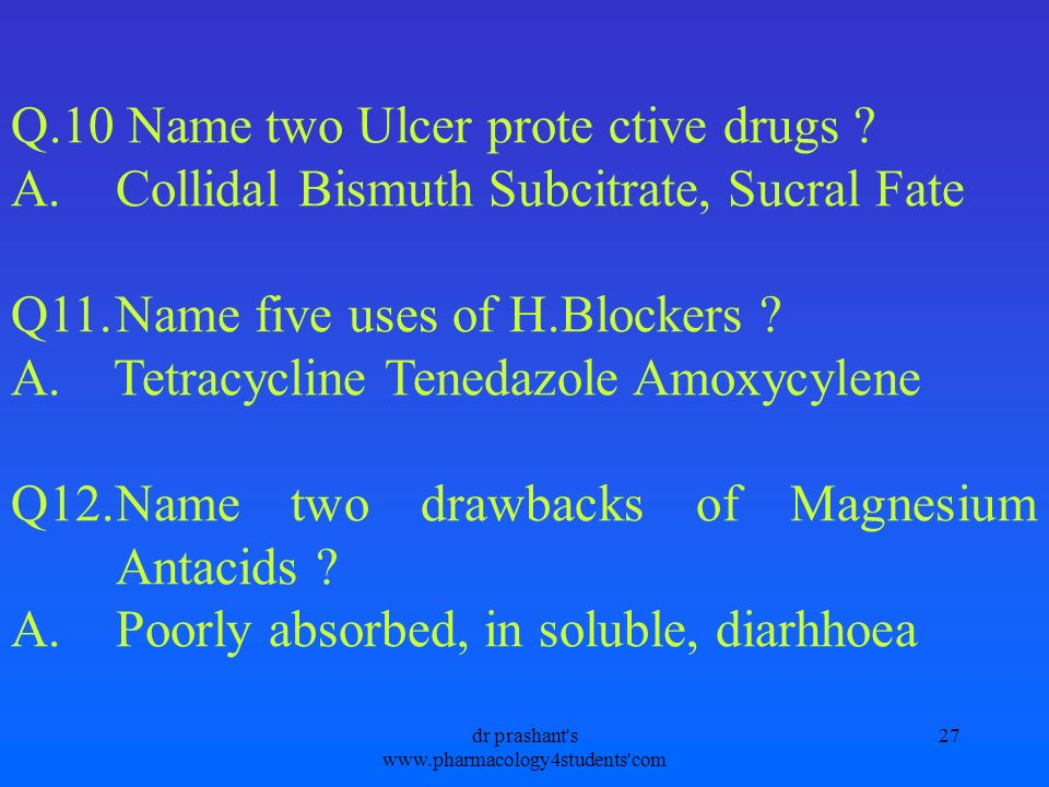 Q.10 Name two Ulcer prote ctive drugs ? A.Collidal Bismuth Subcitrate, Sucral Fate Q11.Name five uses of H.Blockers ? A. Tetracycline Tenedazole Amoxy