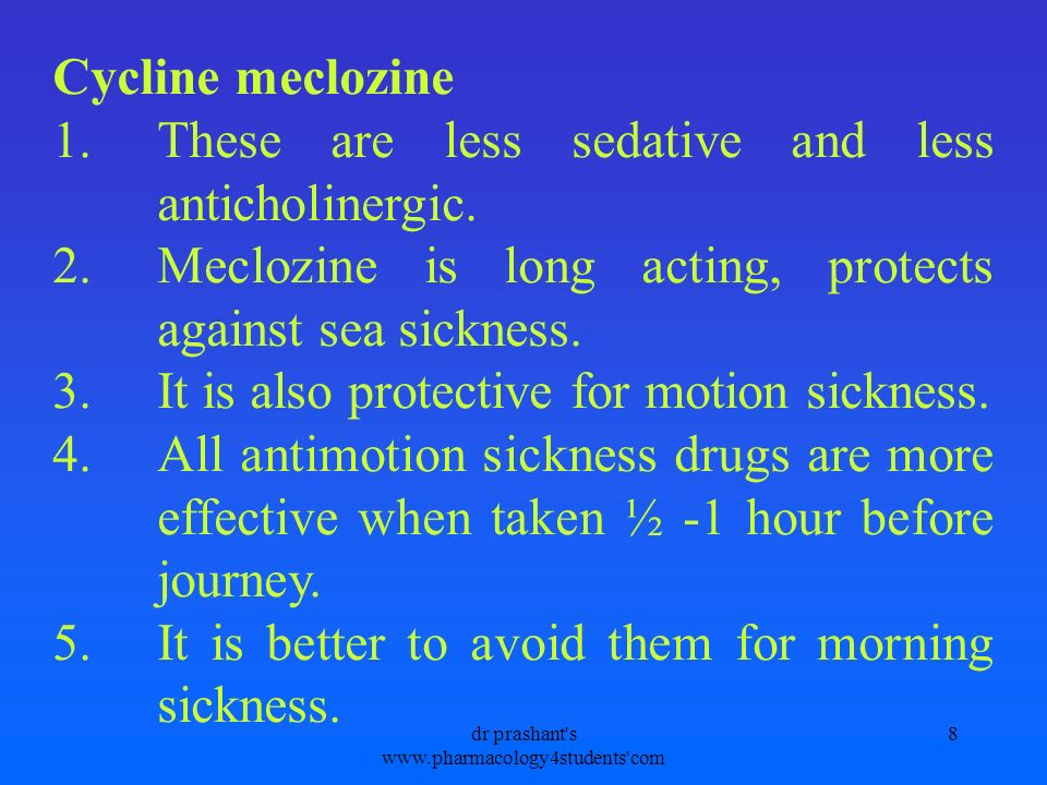 Cycline meclozine 1.These are less sedative and less anticholinergic. 2.Meclozine is long acting, protects against sea sickness. 3.It is also protecti