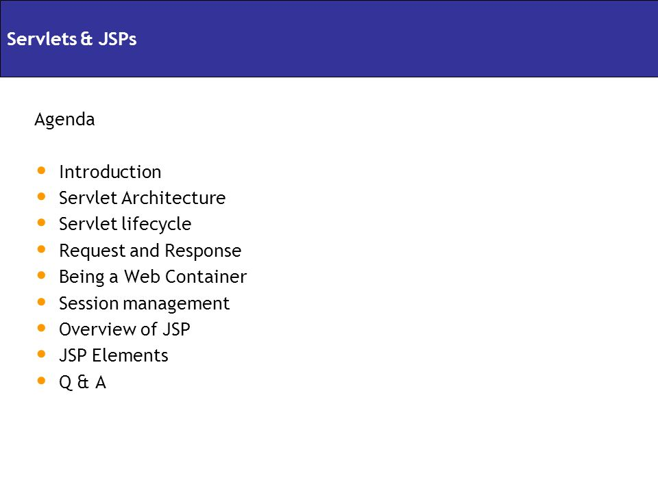 Agenda Introduction Servlet Architecture Servlet lifecycle Request and Response Being a Web Container Session management Overview of JSP JSP Elements