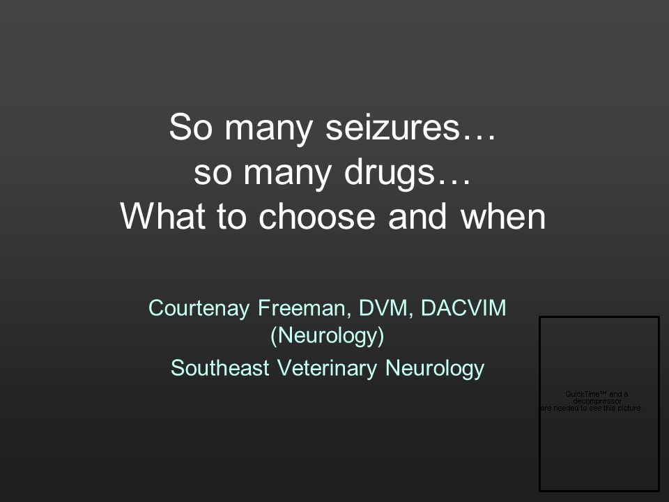 So many seizures… so many drugs… What to choose and when Courtenay Freeman, DVM, DACVIM (Neurology) Southeast Veterinary Neurology