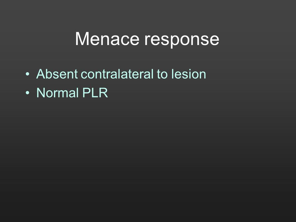 Menace response Absent contralateral to lesion Normal PLR