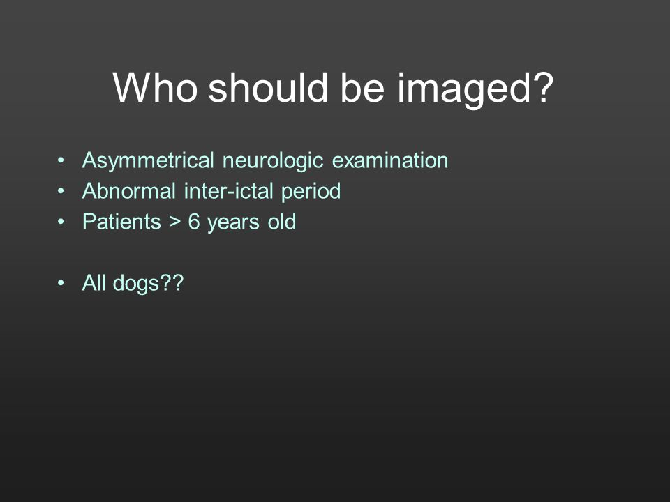 Who should be imaged? Asymmetrical neurologic examination Abnormal inter-ictal period Patients > 6 years old All dogs??