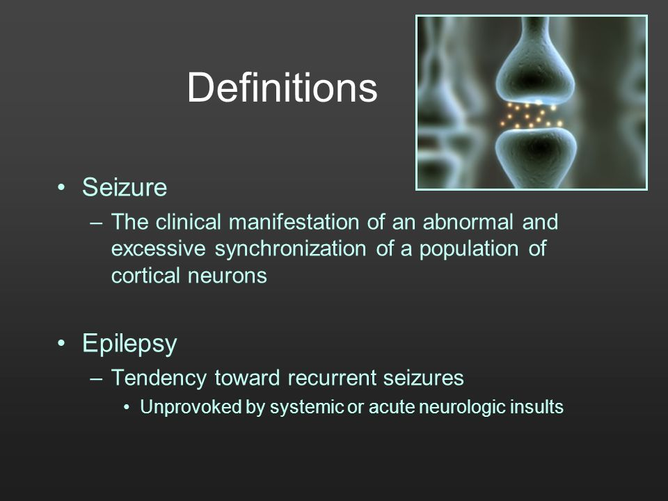 Definitions Seizure –The clinical manifestation of an abnormal and excessive synchronization of a population of cortical neurons Epilepsy –Tendency to