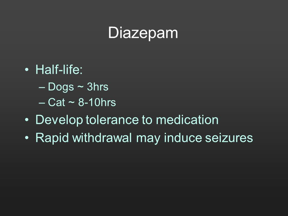 Diazepam Half-life: –Dogs ~ 3hrs –Cat ~ 8-10hrs Develop tolerance to medication Rapid withdrawal may induce seizures