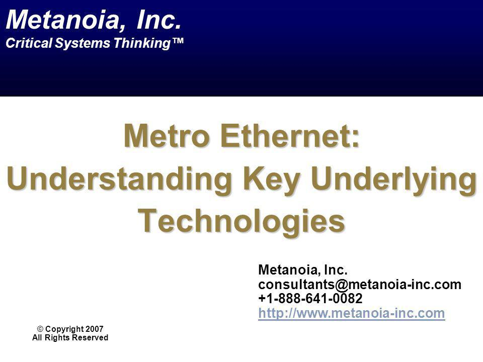Metro Ethernet: Understanding Key Underlying Technologies © Copyright 2007 All Rights Reserved Metanoia, Inc. consultants@metanoia-inc.com +1-888-641-