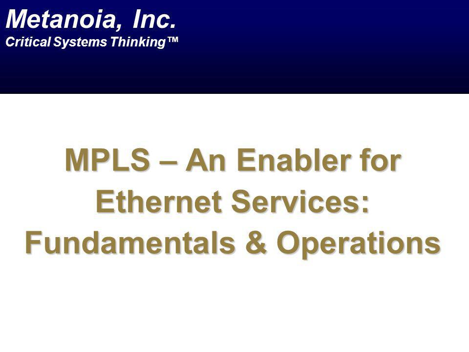MPLS – An Enabler for Ethernet Services: Fundamentals & Operations Metanoia, Inc. Critical Systems Thinking