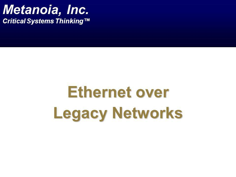 Ethernet over Legacy Networks Metanoia, Inc. Critical Systems Thinking