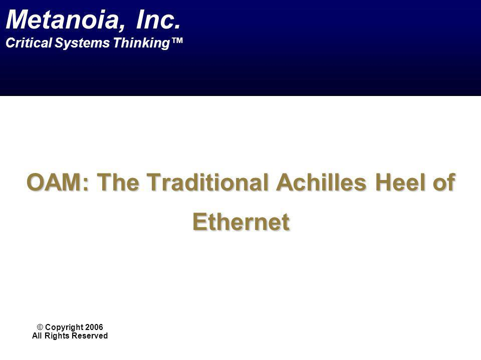 OAM: The Traditional Achilles Heel of Ethernet © Copyright 2006 All Rights Reserved Metanoia, Inc. Critical Systems Thinking