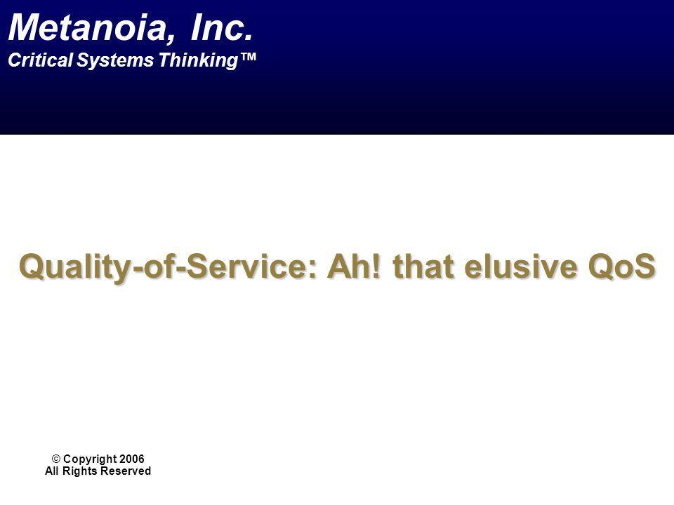 Quality-of-Service: Ah! that elusive QoS © Copyright 2006 All Rights Reserved Metanoia, Inc. Critical Systems Thinking