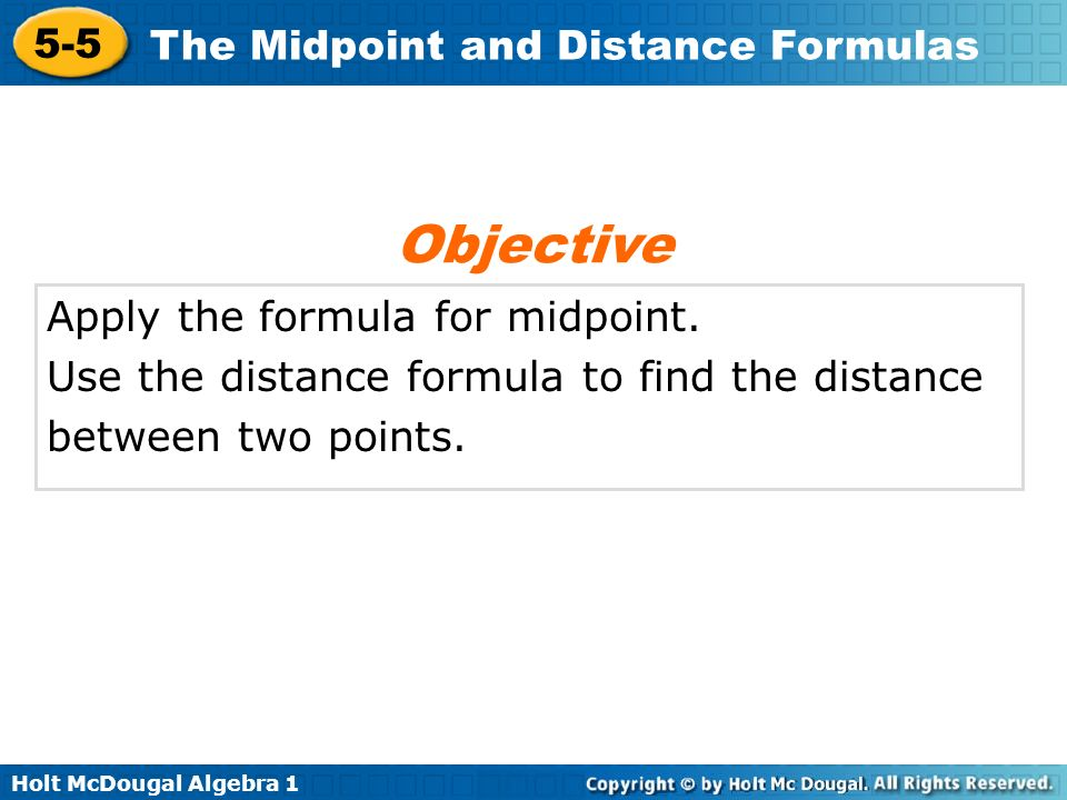 Holt McDougal Algebra 1 5-5 The Midpoint and Distance Formulas The coordinates of T are (4, 3) R(–6, –1) T(4, 3) S(–1, 1) Check Graph points R and S and midpoint T.