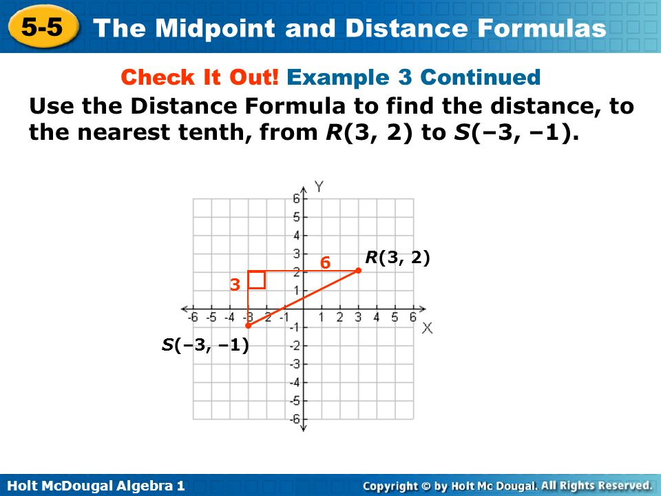 Holt McDougal Algebra 1 5-5 The Midpoint and Distance Formulas Check It Out! Example 3 Continued S(–3, –1) R(3, 2) 6 3 Use the Distance Formula to fin