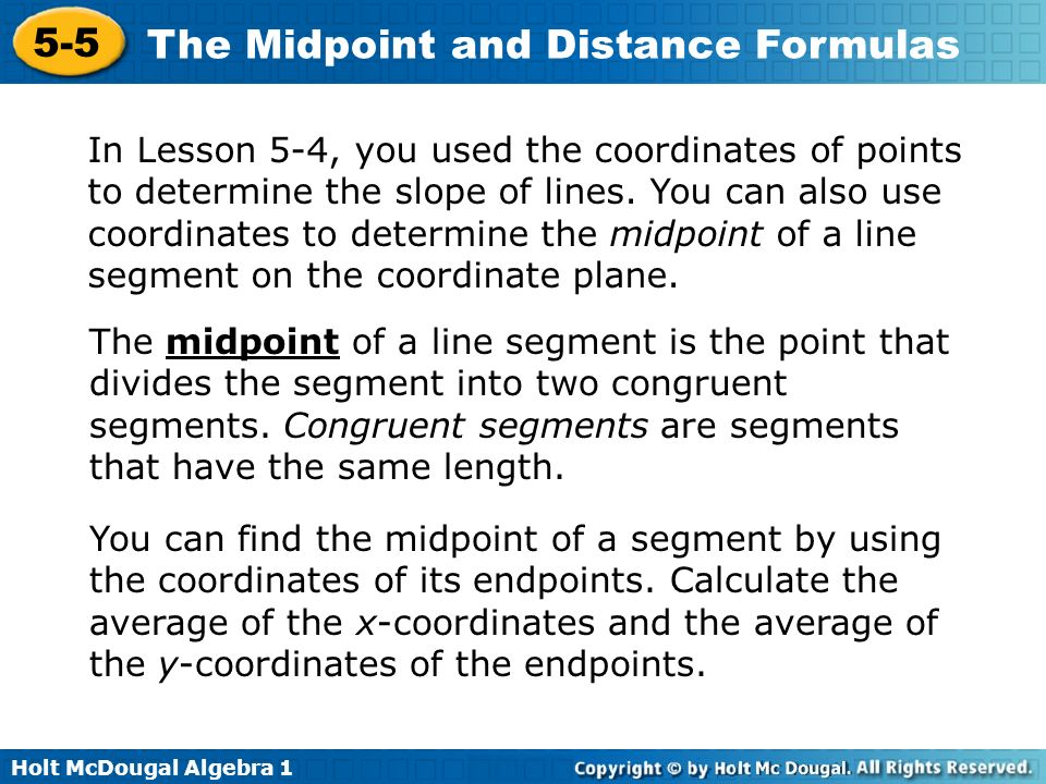 Holt McDougal Algebra 1 5-5 The Midpoint and Distance Formulas In Lesson 5-4, you used the coordinates of points to determine the slope of lines. You
