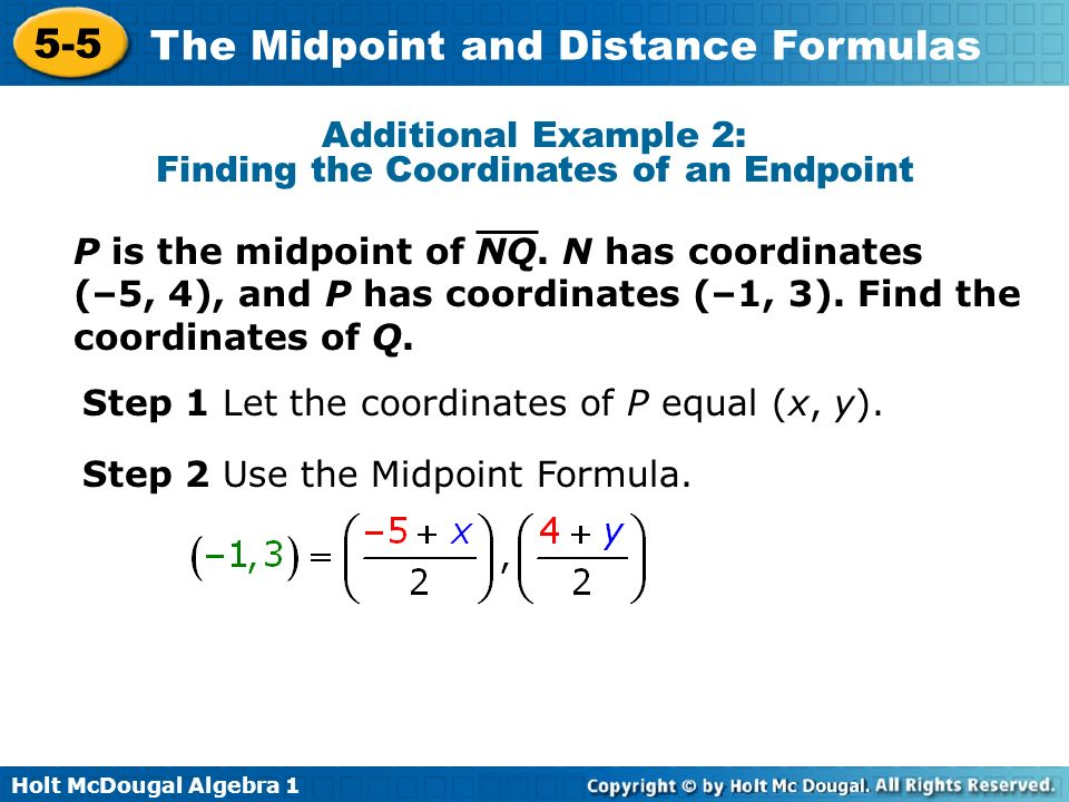 Holt McDougal Algebra 1 5-5 The Midpoint and Distance Formulas Additional Example 2: Finding the Coordinates of an Endpoint Step 1 Let the coordinates