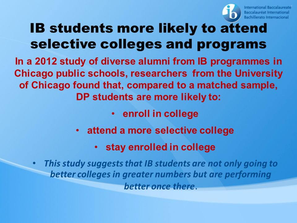 IB students more likely to attend selective colleges and programs In a 2012 study of diverse alumni from IB programmes in Chicago public schools, rese