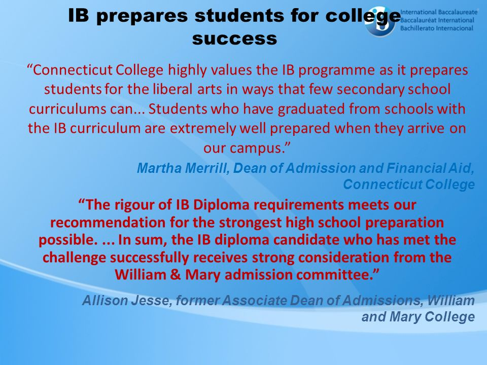 IB prepares students for college success Connecticut College highly values the IB programme as it prepares students for the liberal arts in ways that