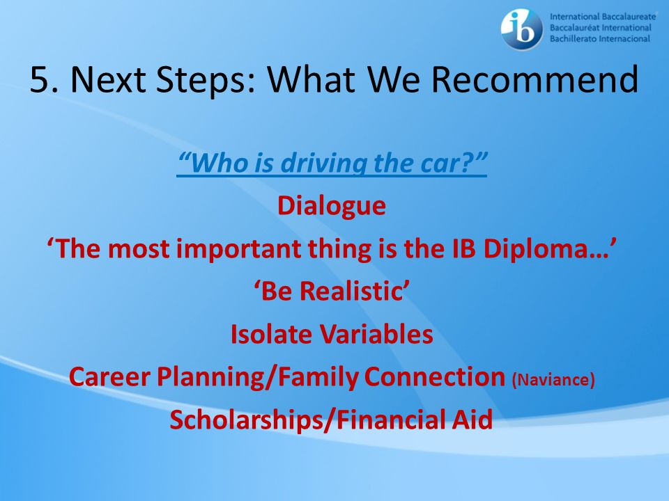 5. Next Steps: What We Recommend Who is driving the car? Dialogue The most important thing is the IB Diploma… Be Realistic Isolate Variables Career Pl