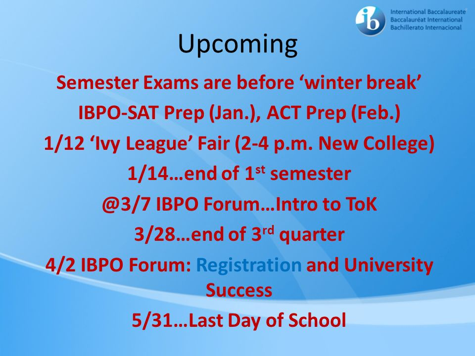 Upcoming Semester Exams are before winter break IBPO-SAT Prep (Jan.), ACT Prep (Feb.) 1/12 Ivy League Fair (2-4 p.m. New College) 1/14…end of 1 st sem