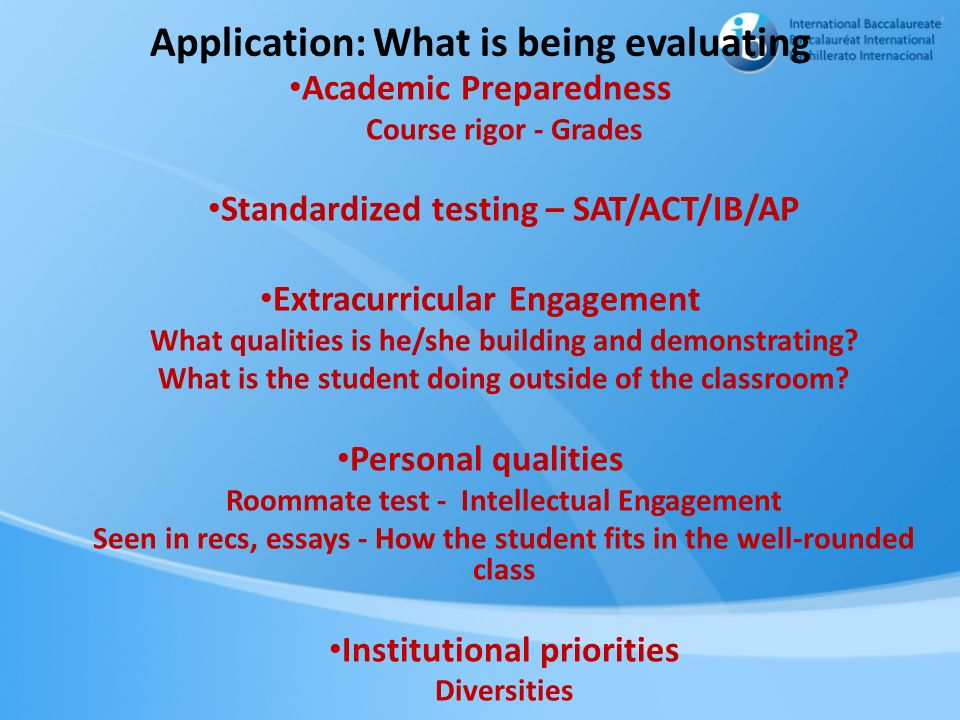 Application: What is being evaluating Academic Preparedness Course rigor - Grades Standardized testing – SAT/ACT/IB/AP Extracurricular Engagement What