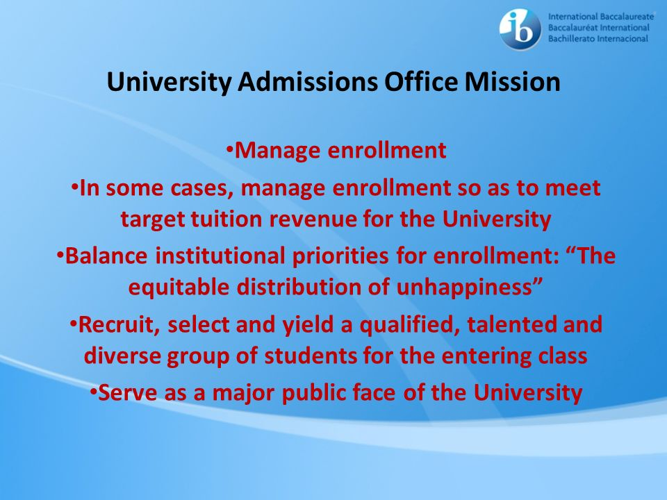 University Admissions Office Mission Manage enrollment In some cases, manage enrollment so as to meet target tuition revenue for the University Balanc