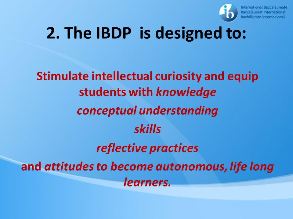 2. The IBDP is designed to: Stimulate intellectual curiosity and equip students with knowledge conceptual understanding skills reflective practices an