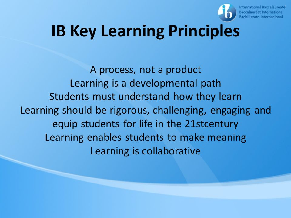 IB Key Learning Principles A process, not a product Learning is a developmental path Students must understand how they learn Learning should be rigoro