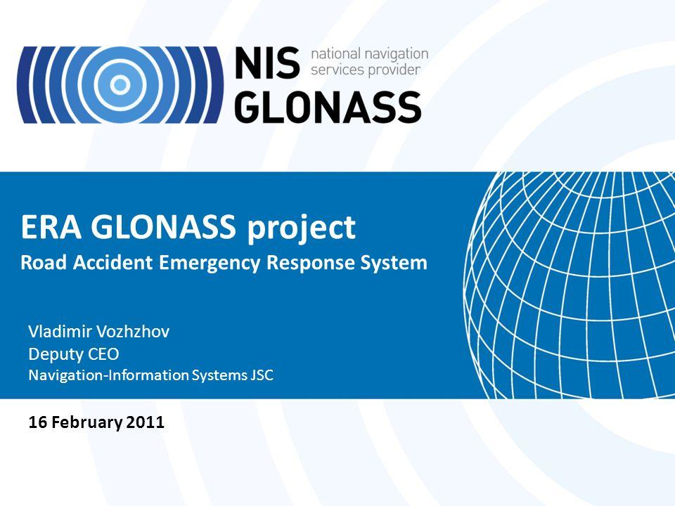 ERA GLONASS project Road Accident Emergency Response System Vladimir Vozhzhov Deputy CEO Navigation-Information Systems JSC 16 February 2011