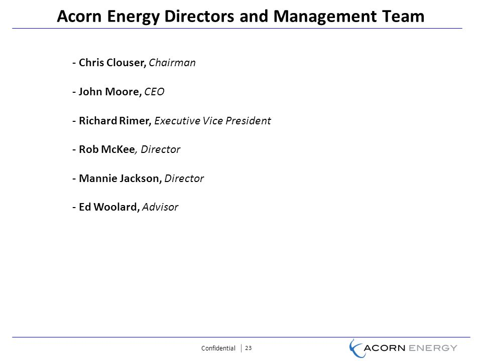 Confidential 23 Acorn Energy Directors and Management Team - Chris Clouser, Chairman - John Moore, CEO - Richard Rimer, Executive Vice President - Rob McKee, Director - Mannie Jackson, Director - Ed Woolard, Advisor