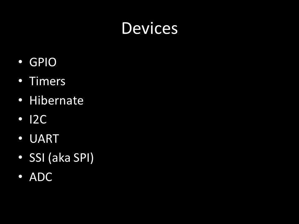 Devices GPIO Timers Hibernate I2C UART SSI (aka SPI) ADC