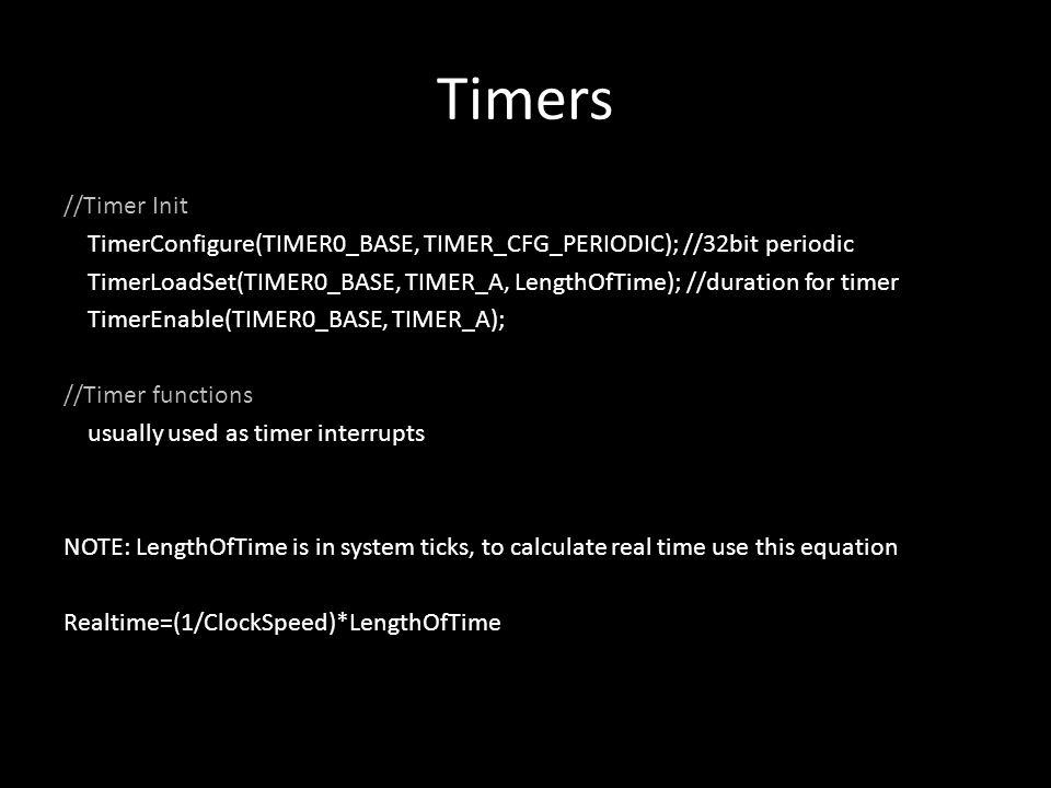 Timers //Timer Init TimerConfigure(TIMER0_BASE, TIMER_CFG_PERIODIC); //32bit periodic TimerLoadSet(TIMER0_BASE, TIMER_A, LengthOfTime); //duration for