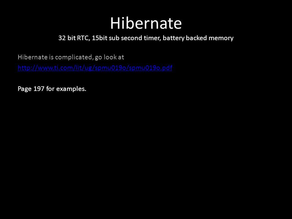 Hibernate 32 bit RTC, 15bit sub second timer, battery backed memory Hibernate is complicated, go look at http://www.ti.com/lit/ug/spmu019o/spmu019o.pd