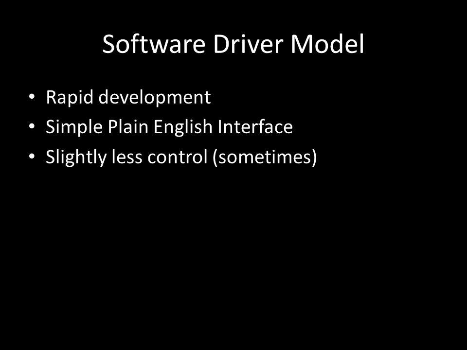 Software Driver Model Rapid development Simple Plain English Interface Slightly less control (sometimes)